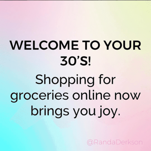 Welcome to your 30's! Shopping for groceries online now brings you joy.